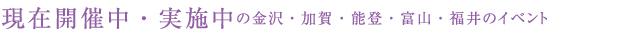 現在開催中・実施中の金沢・加賀・能登・富山・福井のイベント