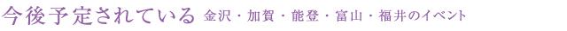 今後予定されている 金沢・加賀・能登・富山・福井のイベント