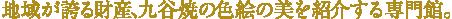 地域が誇る財産、九谷焼の色絵の美を紹介する専門館。