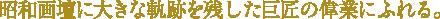昭和画壇に大きな軌跡を残した巨匠の偉業にふれる。