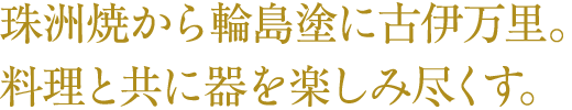 珠洲焼から輪島塗に古伊万里。料理と共に器を楽しみ尽くす。