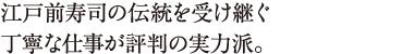江戸前寿司の伝統を受け継ぐ丁寧な仕事が評判の実力派。
