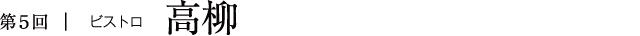 第5回|ビストロ高柳