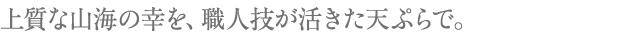 上質な山海の幸を、職人技が活きた天ぷらで。