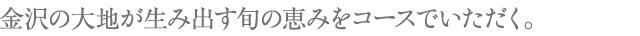 金沢の大地が生み出す旬の恵みをコースでいただく。